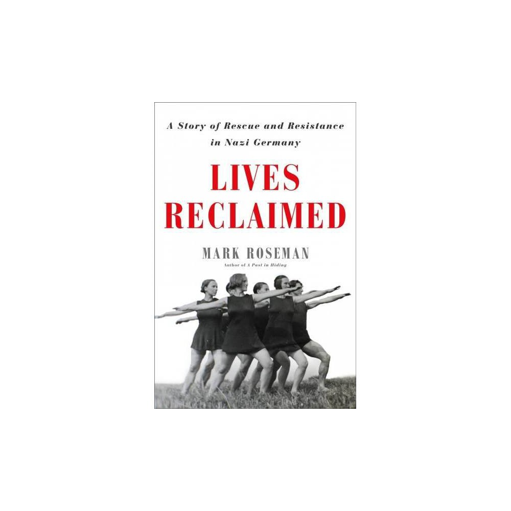 Lives Reclaimed : A Story of Rescue and Resistance in Nazi Germany - by Mark Roseman (Hardcover)