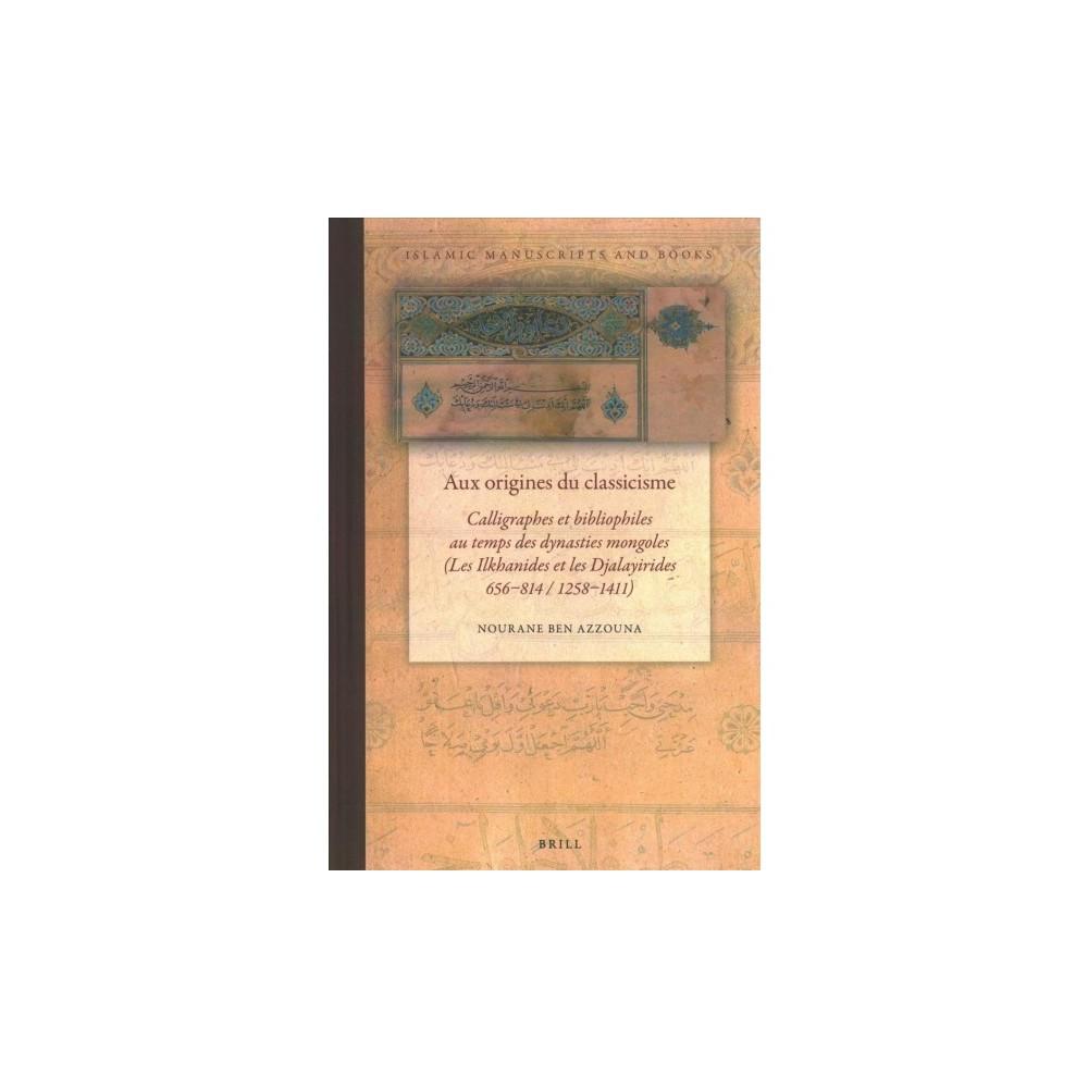 Aux Origines Du Classicisme : Calligraphes Et Bibliophiles Au Temps Des Dynasties Mongoles (Les