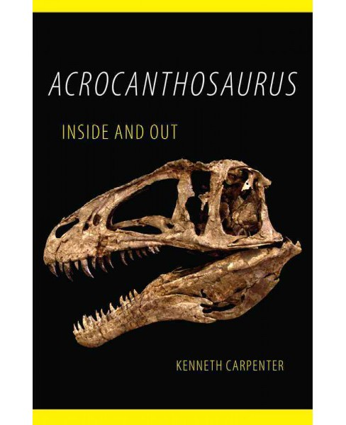 Acrocanthosaurus Inside and Out (Hardcover) (Kenneth Carpenter) - image 1 of 1