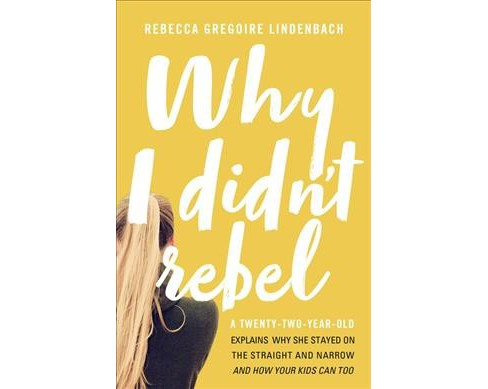 Why I Didn't Rebel : A Twenty-Two-Year-Old Explains Why She Stayed on the Straight and Narrow - and How - image 1 of 1