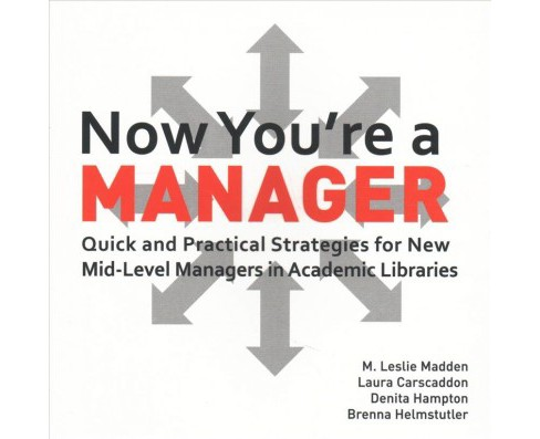 Now You're a Manager : Quick and Practical Strategies for New Mid-level Managers in Academic Libraries - image 1 of 1
