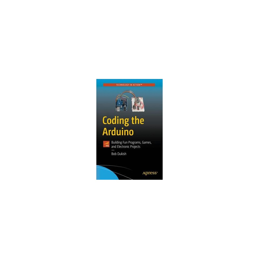 Coding the Arduino : Building Fun Programs, Games, and Electronic Projects - by Bob Dukish (Paperback)