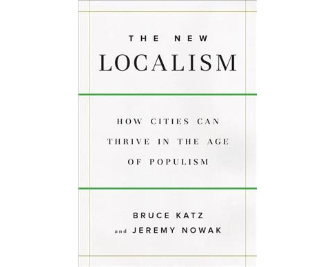 New Localism : How Cities Can Thrive in the Age of Populism -  by Bruce Katz & Jeremy Nowak (Hardcover) - image 1 of 1