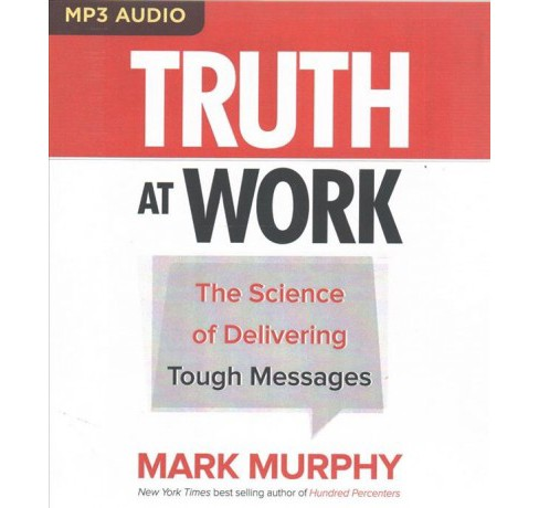 Truth at Work : The Science of Delivering Tough Messages (MP3-CD) (Mark Murphy) - image 1 of 1