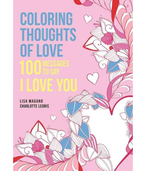 Coloring Thoughts of Love : 100 Messages to Say I Love You (Paperback) (Lisa Magano & Charlotte Legris) - image 1 of 1