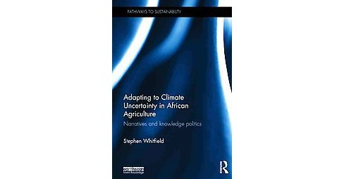 Adapting to Climate Uncertainty in African Agriculture : Narratives and Knowledge Politics (Hardcover) - image 1 of 1