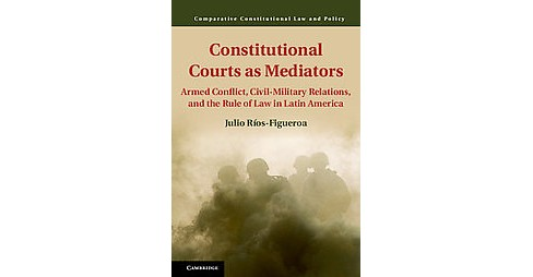 Constitutional Courts As Mediators : Armed Conflict, Civil-military Relations, and the Rule of Law in - image 1 of 1
