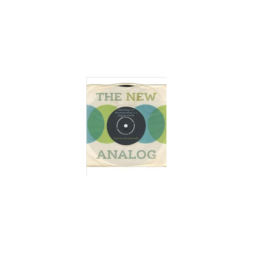 New Analog : Listening and Reconnecting in a Digital World - by Damon Krukowski (Hardcover)