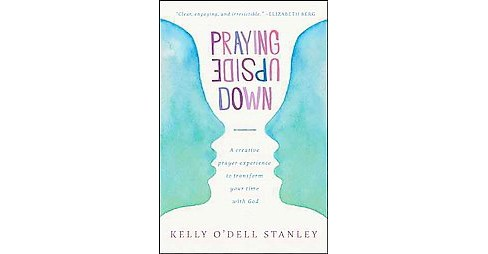 Praying Upside Down : A Creative Prayer Experience to Transform Your Time With God (Paperback) (Kelly - image 1 of 1
