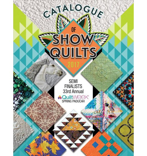 Catalogue of Show Quilts 2017 : Semi-Finalists 33rd Annual Quiltweek Paducah (Paperback) - image 1 of 1