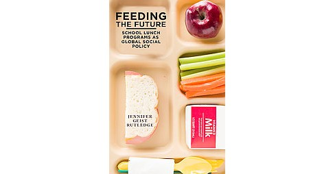 Feeding the Future : The Emergence of School Lunch Programs As Global Social Policy (Paperback) - image 1 of 1