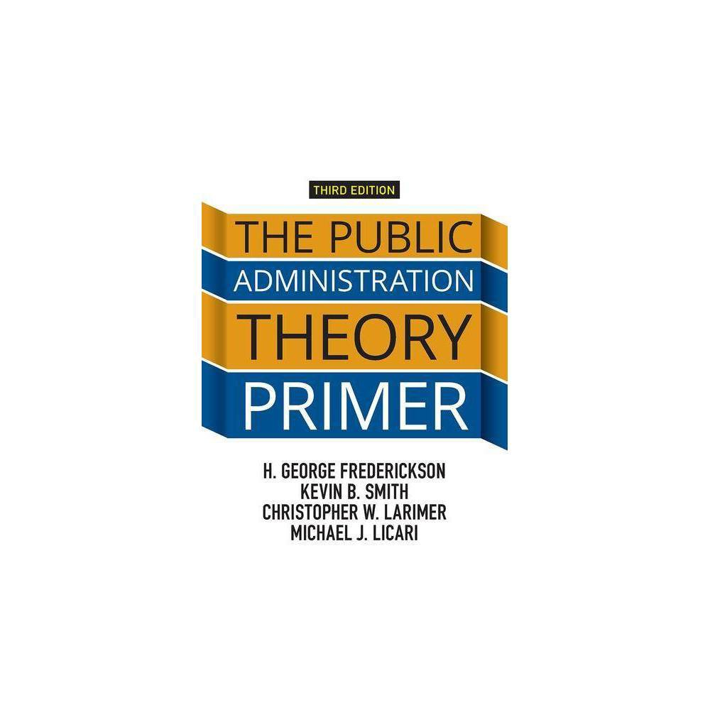 The Public Administration Theory Primer 3rd Edition By H George Frederickson Kevin B Smith Christopher Larimer Paperback