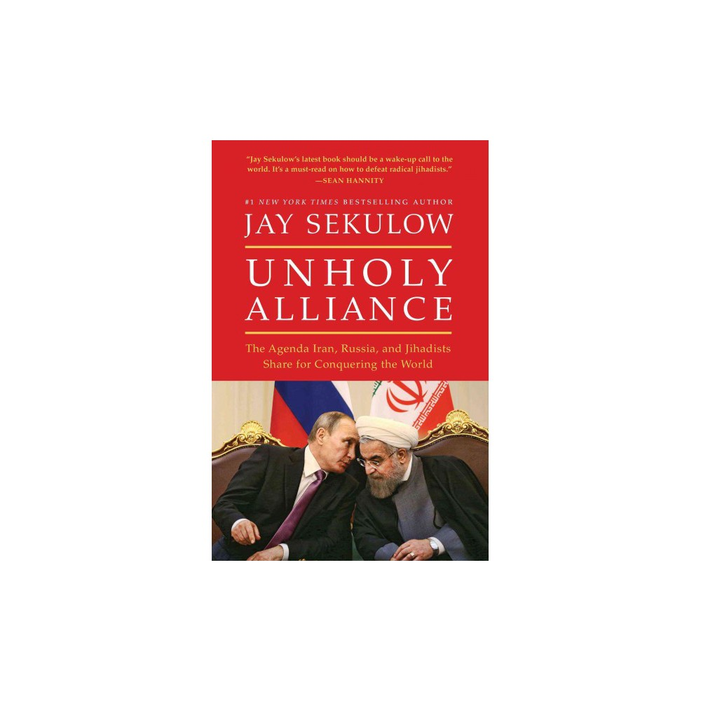 Unholy Alliance : The Agenda Iran, Russia, and Jihadists Share for Conquering the World (Hardcover) (Jay