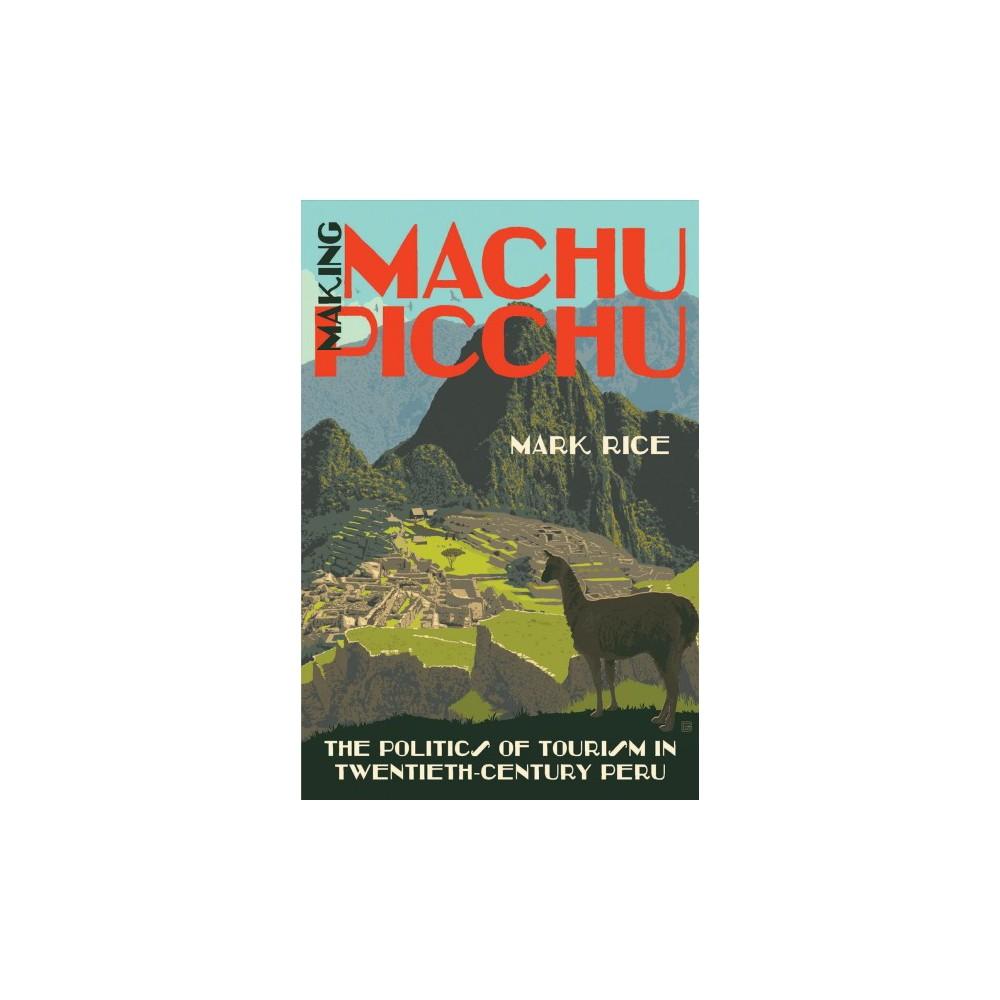 Making Machu Picchu : The Politics of Tourism in Twentieth-century Peru - by Mark Rice (Hardcover)