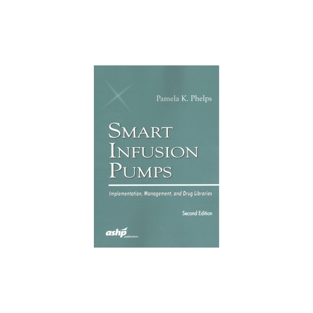 Smart Infusion Pumps : Implementation, Management, and Drug Libraries (Paperback) (Pamela K. Phelps)