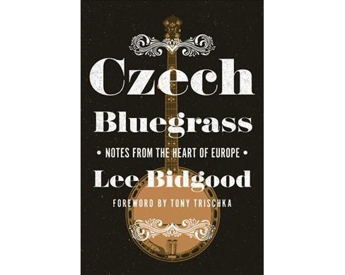 Czech Bluegrass : Notes from the Heart of Europe -  by Lee Bidgood (Paperback) - image 1 of 1