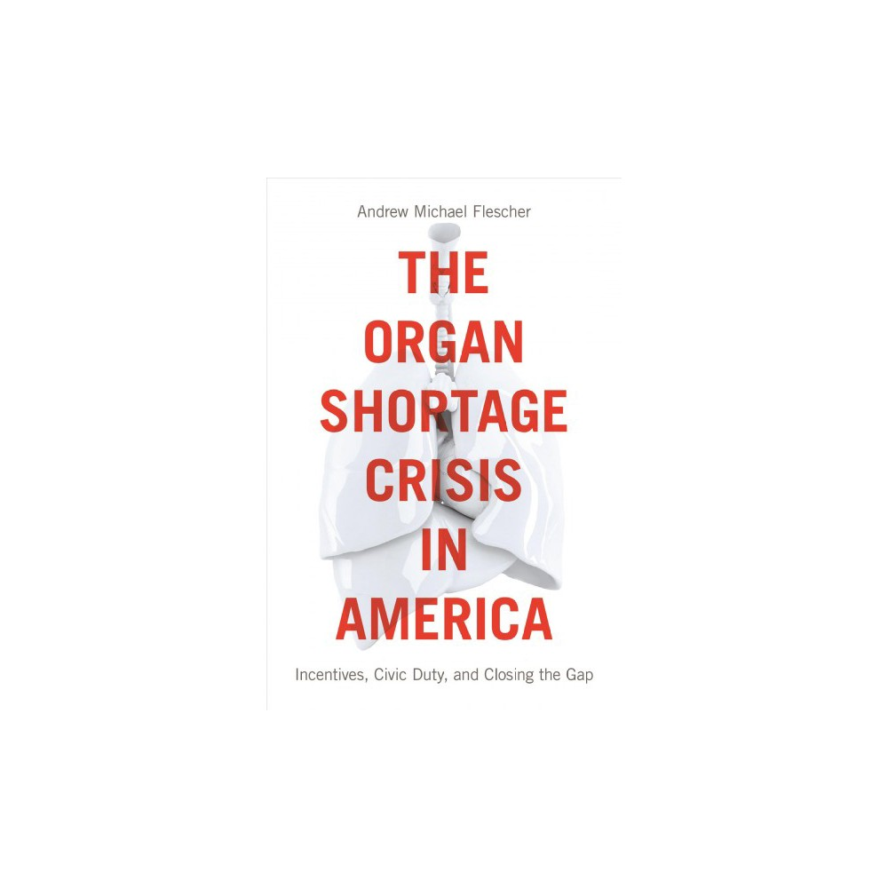 Organ Shortage Crisis in America : Incentives, Civic Duty, and Closing the Gap - (Paperback)