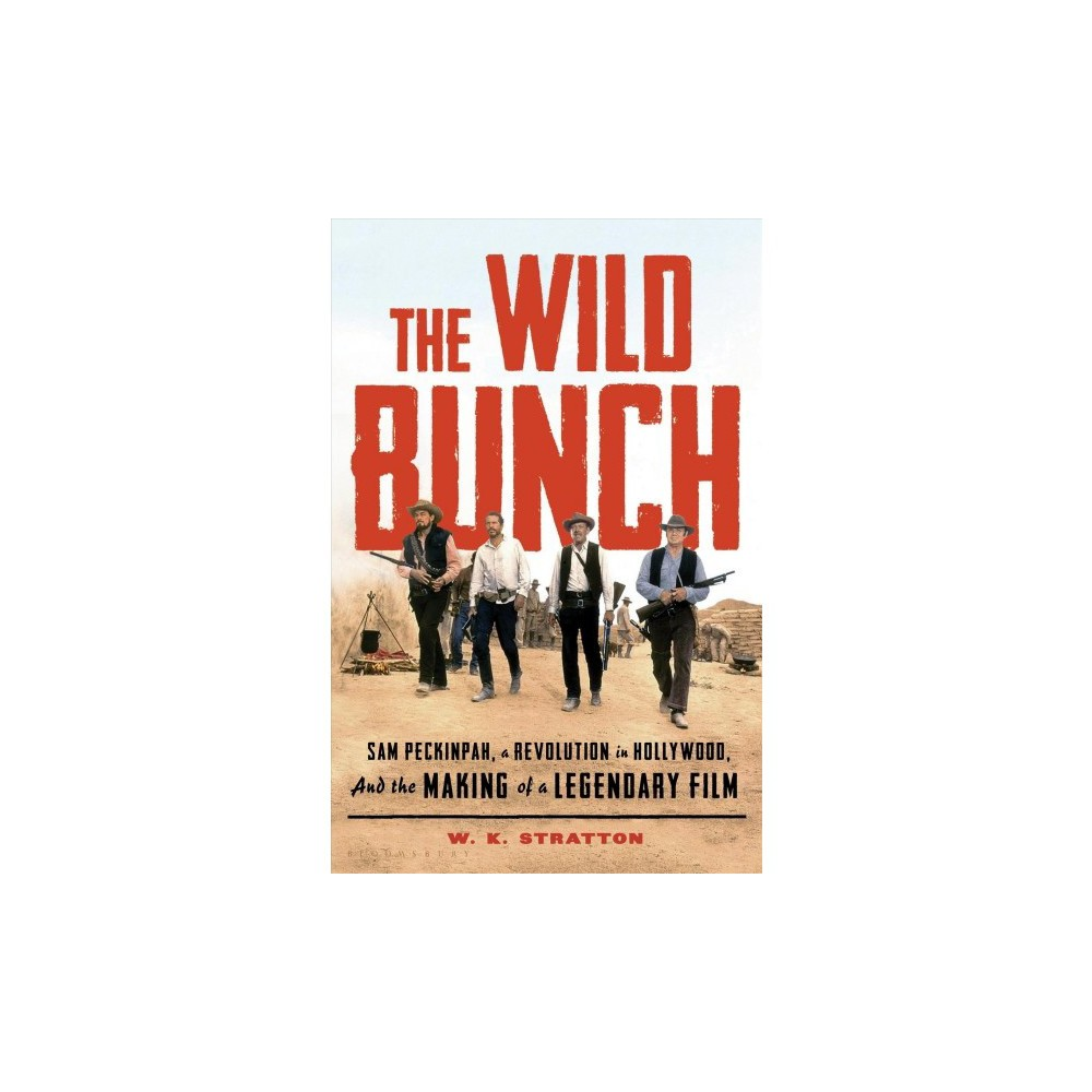 Wild Bunch : Sam Peckinpah, a Revolution in Hollywood, and the Making of a Legendary Film - (Hardcover)