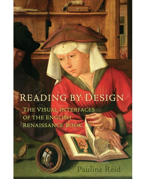 Reading by Design : The Visual Interface of the English Renaissance Book -  by Pauline Reid (Hardcover) - image 1 of 1