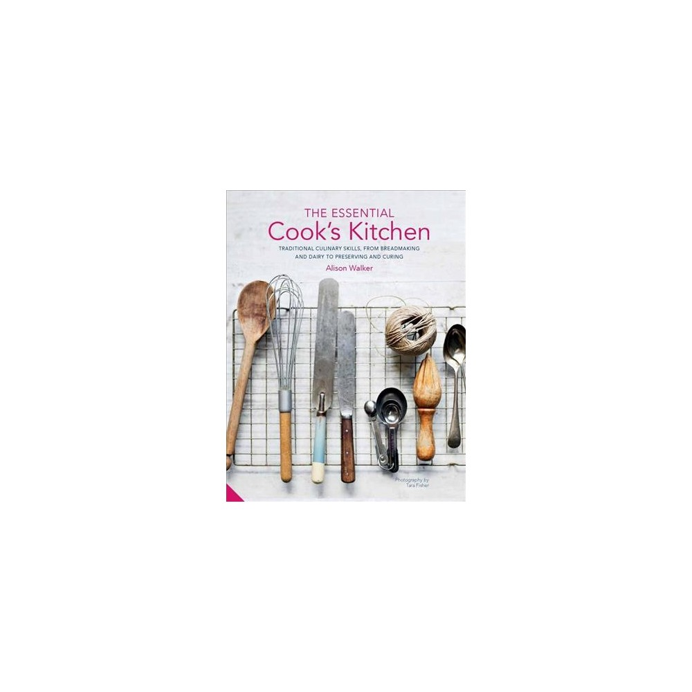 Essential Cook's Kitchen : Traditional Culinary Skills, from Breadmaking and Dairy to Preserving and