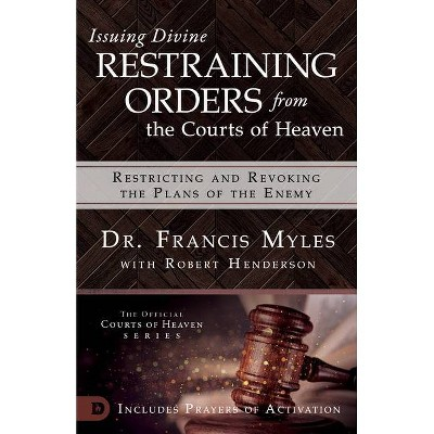 Issuing Divine Restraining Orders from the Courts of Heaven - by  Francis Myles & Robert Henderson (Paperback)