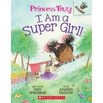 I Am a Super Girl!: Acorn Book (Princess Truly #1), Volume 1 - by Kelly Greenawalt (Paperback)