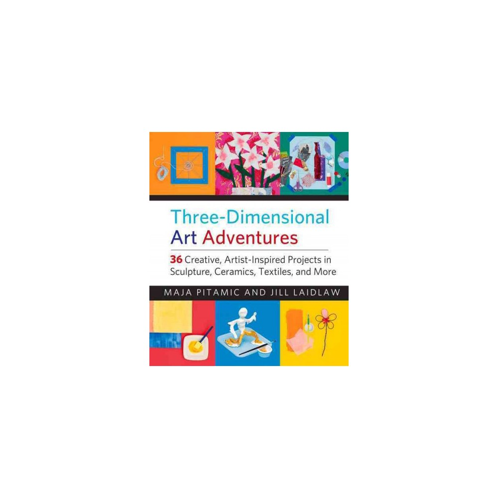 Three-Dimensional Art Adventures : 36 Creative, Artist-Inspired Projects in Sculpture, Ceramics,