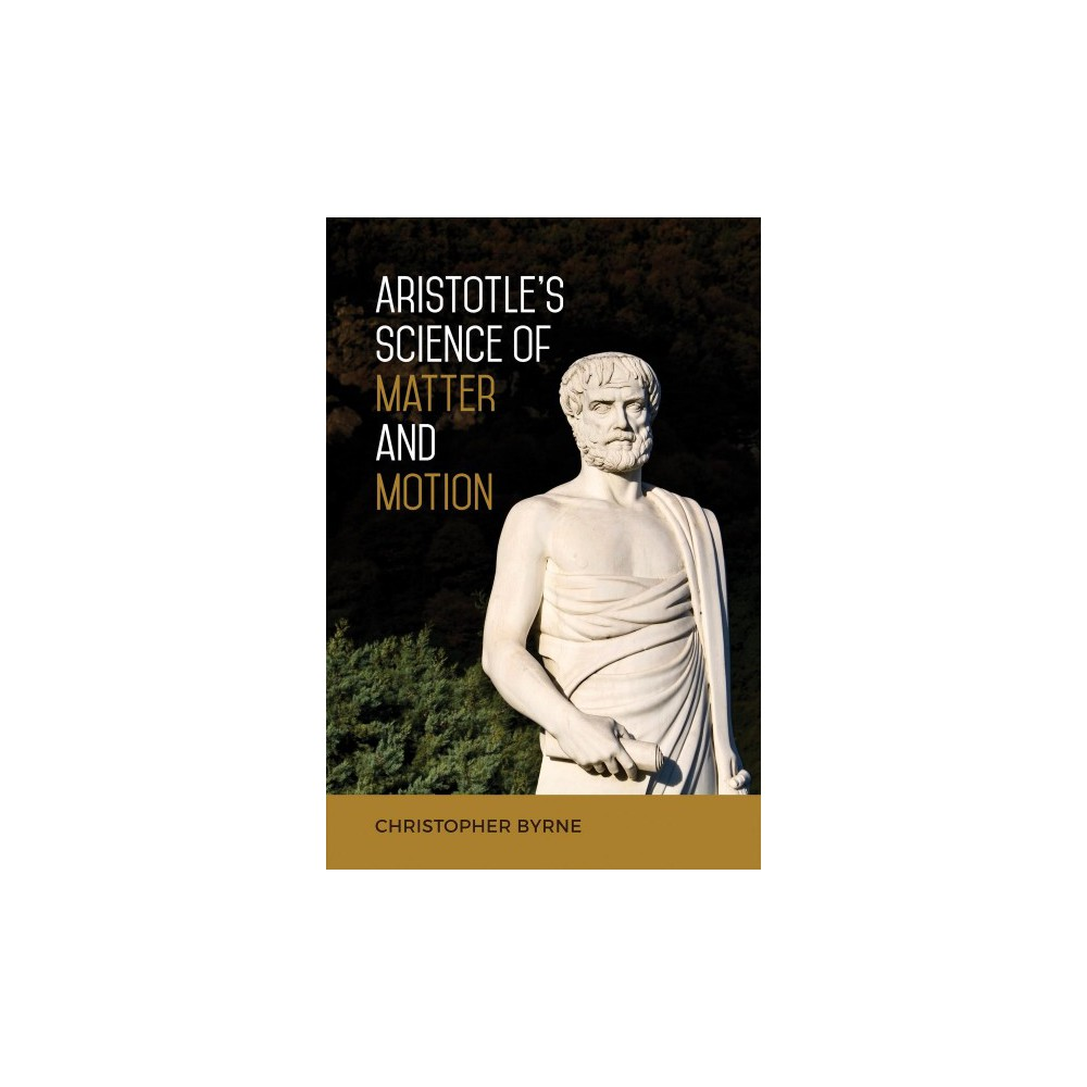 Aristotle's Science of Matter and Motion - by Christopher Byrne (Hardcover)
