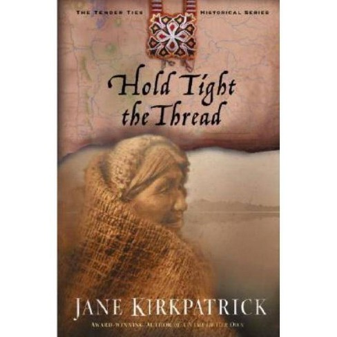Hold Tight the Thread - (Tender Ties Historical (Paperback)) by  Jane Kirkpatrick (Paperback) - image 1 of 1