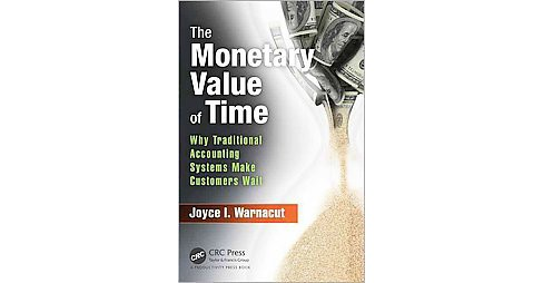 Monetary Value of Time : Why Traditional Accounting Systems Make Customers Wait (Hardcover) (Joyce I. - image 1 of 1