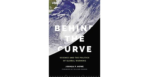 Behind the Curve : Science and the Politics of Global Warming (Reprint) (Paperback) (Joshua P. Howe) - image 1 of 1