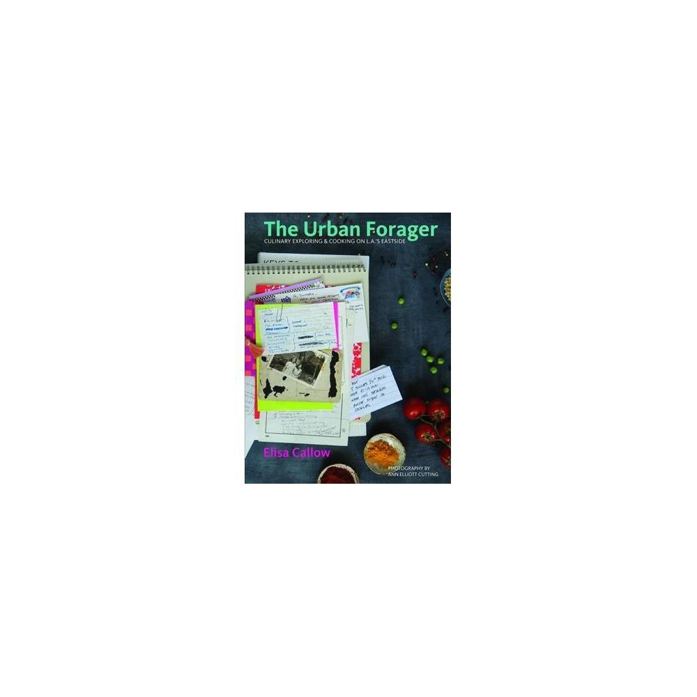 Urban Forager : Culinary Exploring & Cooking on L.A.'s Eastside - by Elisa Callow (Hardcover)