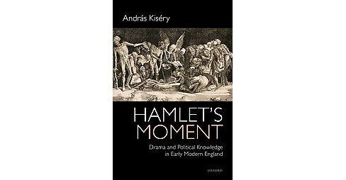 Hamlet's Moment : Drama and Political Knowledge in Early Modern England (Hardcover) (Andras Kisery) - image 1 of 1