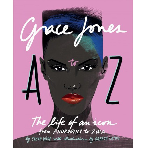 Grace Jones A to Z : The Life of an Icon--From Androgyny to Zula -  by Steve Wide (Hardcover) - image 1 of 1