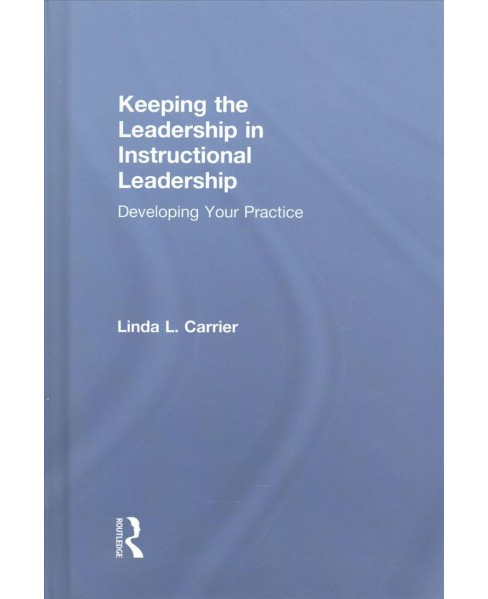 Keeping the Leadership in Instructional Leadership : Developing Your Practice (Hardcover) (Linda L. - image 1 of 1