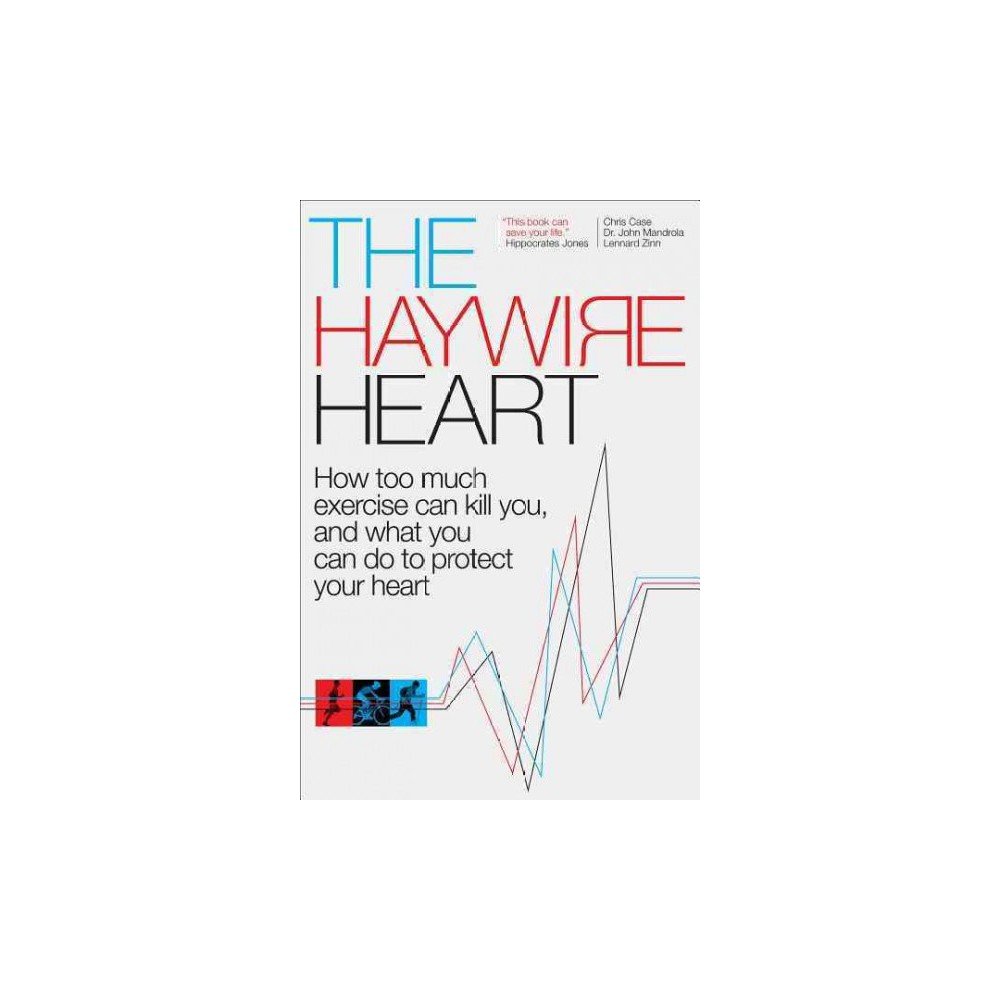 Haywire Heart : How Too Much Exercise Can Kill You, and What You Can Do to Protect Your Heart