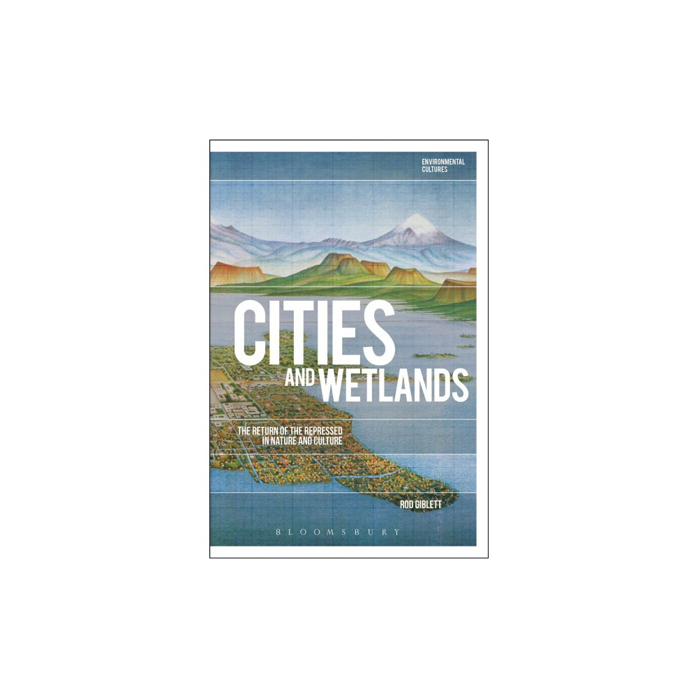 Cities and Wetlands : The Return of the Repressed in Nature and Culture - by Rod Giblett (Paperback)