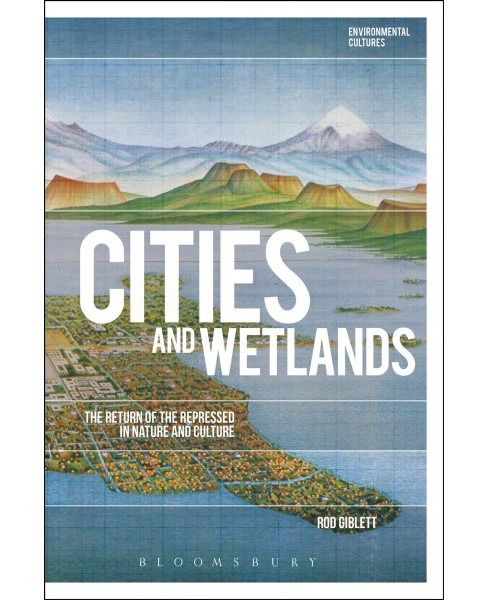 Cities and Wetlands : The Return of the Repressed in Nature and Culture -  by Rod Giblett (Paperback) - image 1 of 1