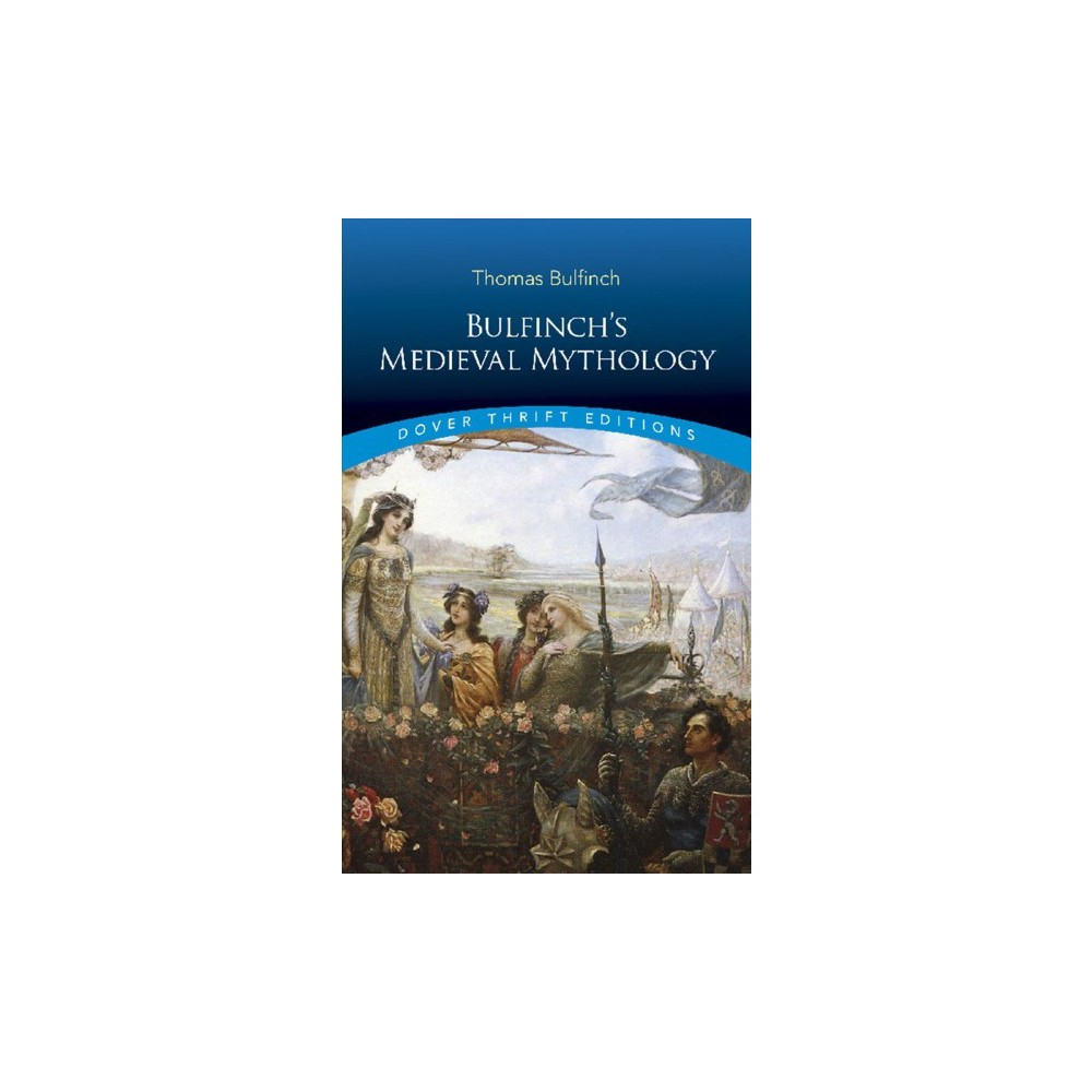 Bulfinch's Medieval Mythology - (Dover Thrift Editions) by Thomas Bulfinch (Paperback)