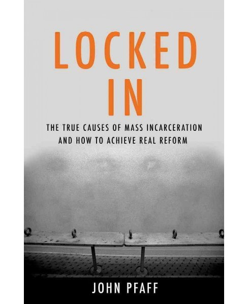 Locked In : The True Causes of Mass Incarceration - and How to Achieve Real Reform (Hardcover) (John F. - image 1 of 1