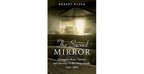 Sacred Mirror : Evangelicalism, Honor, and Identity in the Deep South, 1790-1860 (Hardcover) (Robert - image 1 of 1