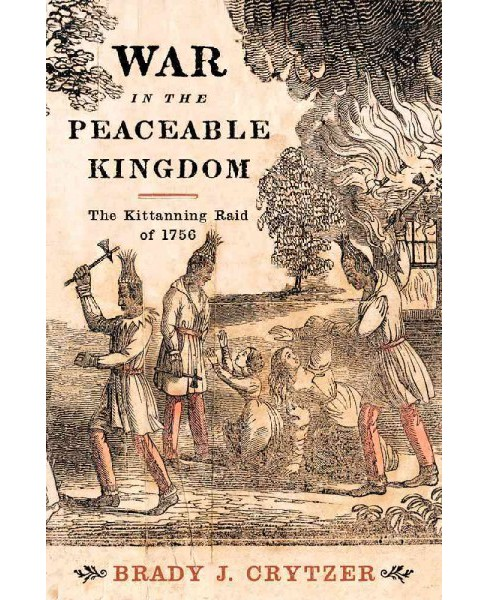 War in the Peaceable Kingdom : The Kittanning Raid of 1756 (Hardcover) (Brady J. Crytzer) - image 1 of 1
