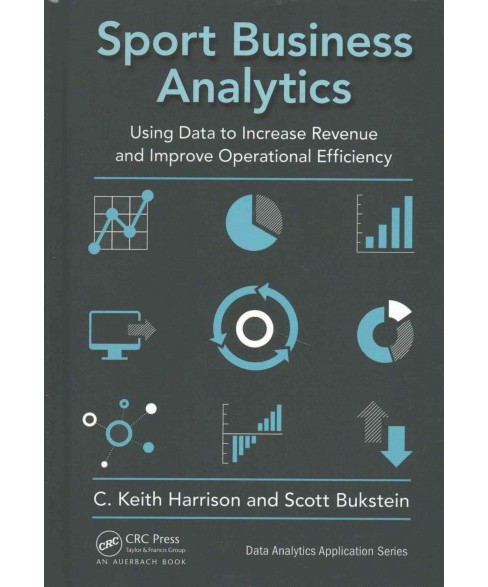 Sport Business Analytics : Using Data to Increase Revenue and Improve Operational Efficiency (Hardcover) - image 1 of 1
