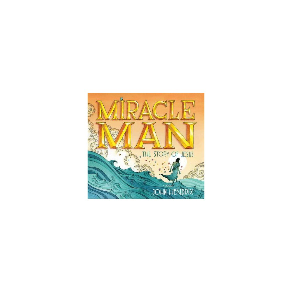 Miracle Man : The Story of Jesus (School And Library) (John Hendrix)
