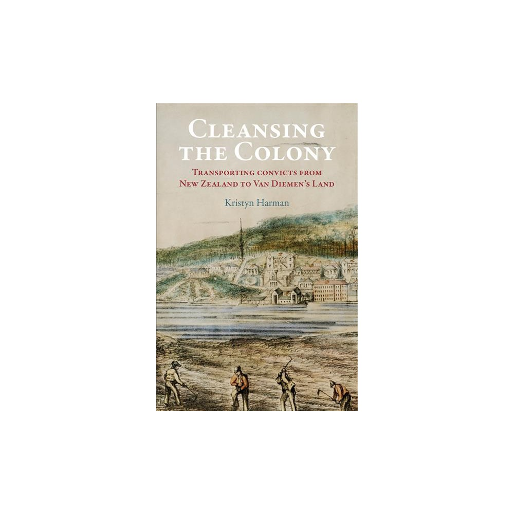 Cleansing the Colony : Transporting Convicts from New Zealand to Van Diemen's Land - (Paperback)