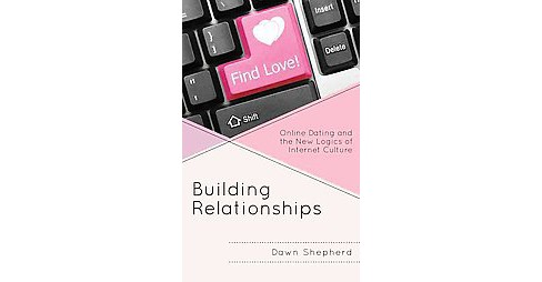 Building Relationships : Online Dating and the New Logics of Internet Culture (Hardcover) (Dawn - image 1 of 1