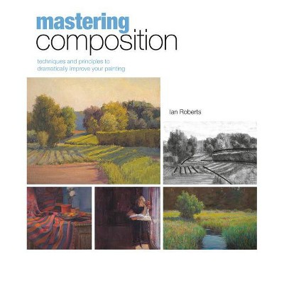 Mastering Composition - (Mastering (North Light Books)) by  Ian Roberts (Mixed Media Product)