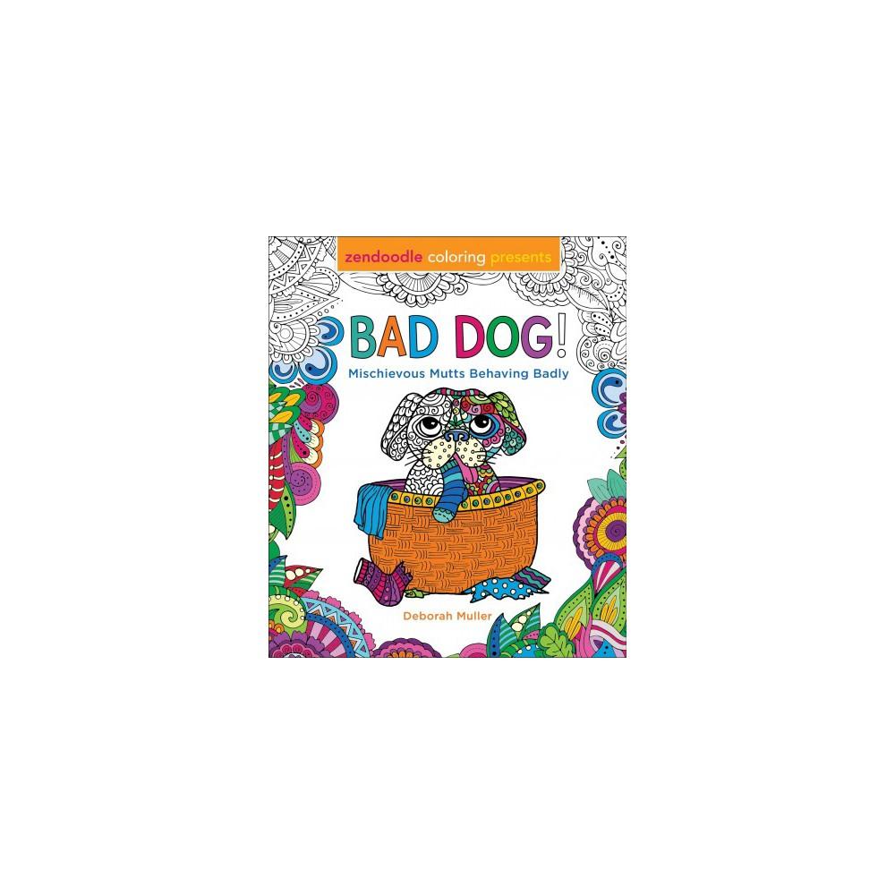 Bad Dog! : Mischievous Mutts Behaving Badly - by Deborah Muller (Paperback)