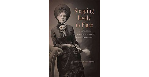 Stepping Lively in Place : The Not-Married, Free Women of Civil-War-Era Natchez, Mississippi (Reprint) - image 1 of 1