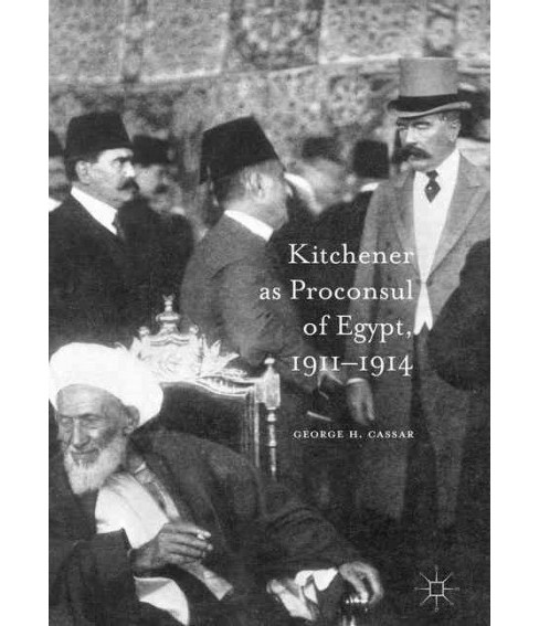 Kitchener As Proconsul of Egypt 1911-1914 (Hardcover) (George H. Cassar) - image 1 of 1